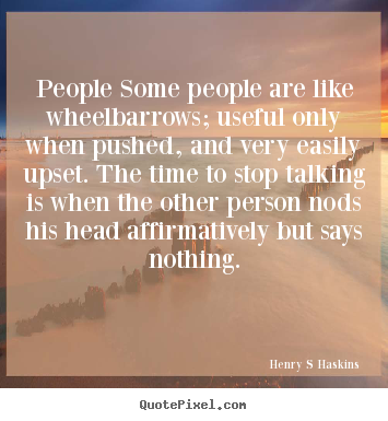 People some people are like wheelbarrows; useful only when.. Henry S Haskins great inspirational quotes