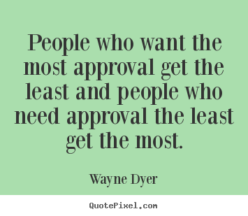 Wayne Dyer picture quotes - People who want the most approval get the least and.. - Inspirational quotes