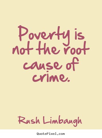 poverty as a cause of crime It was once a shibboleth that poverty causes crime, but today i think it is clear that crime is causing poverty businesses are driven from crime-ridden neighborhoods, taking jobs and.