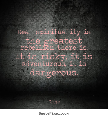 Real spirituality is the greatest rebellion.. Osho greatest inspirational quote