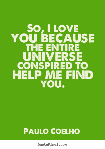 Inspirational quotes - So, i love you because the entire universe conspired..