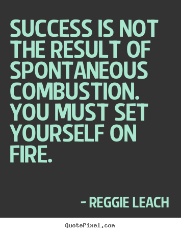 Success is not the result of spontaneous combustion. you.. Reggie Leach famous inspirational quotes