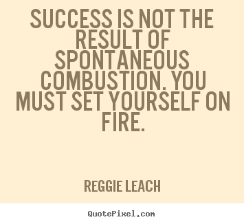 Success is not the result of spontaneous combustion... Reggie Leach  inspirational quotes