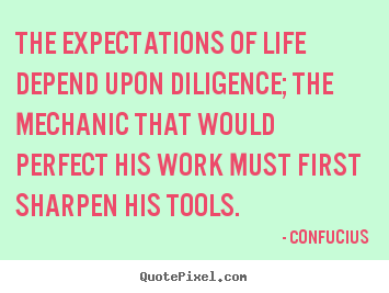 Confucius picture quotes - The expectations of life depend upon diligence; the mechanic.. - Inspirational quote