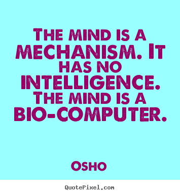 The mind is a mechanism. it has no intelligence. the mind is a.. Osho  inspirational quotes