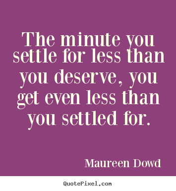 The minute you settle for less than you deserve, you get even less.. Maureen Dowd famous inspirational quotes