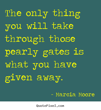Marcia Moore picture quotes - The only thing you will take through those pearly gates is what you.. - Inspirational quotes