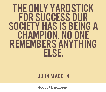 The only yardstick for success our society.. John Madden great inspirational quote
