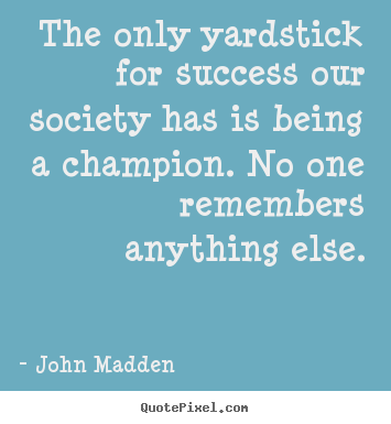 John Madden picture quotes - The only yardstick for success our society has.. - Inspirational quote