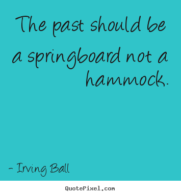 Quote about inspirational - The past should be a springboard not a hammock.