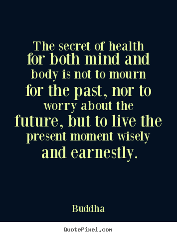 The secret of health for both mind and body is not to.. Buddha great inspirational quotes