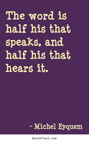 Inspirational quotes - The word is half his that speaks, and half his that hears it.