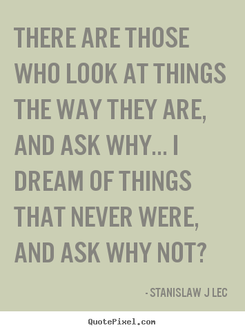 Stanislaw J Lec picture quotes - There are those who look at things the way they are, and ask.. - Inspirational sayings