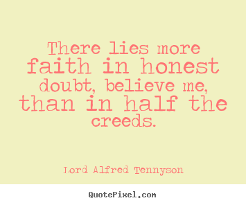 Quotes about inspirational - There lies more faith in honest doubt, believe me,..