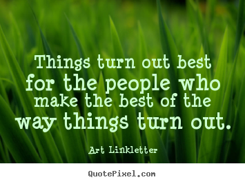 Things turn out best for the people who make the best of the way.. Art Linkletter great inspirational quotes
