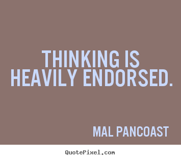 Mal Pancoast picture quotes - Thinking is heavily endorsed. - Inspirational quotes