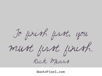 Rick Mears picture quotes - To finish first, you must first finish. - Inspirational quotes
