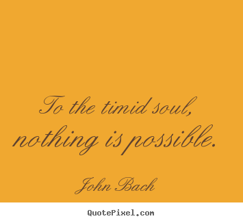Quote about inspirational - To the timid soul, nothing is possible.