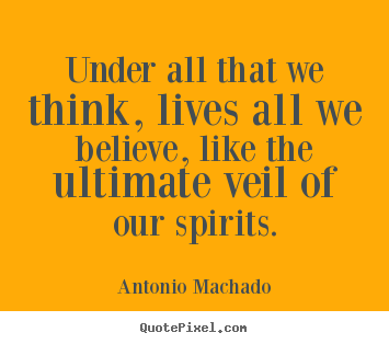 Inspirational quotes - Under all that we think, lives all we believe, like the ultimate..