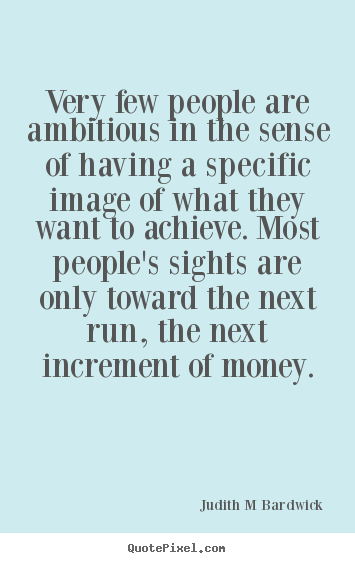 Judith M Bardwick pictures sayings - Very few people are ambitious in the sense of having a specific.. - Inspirational quote