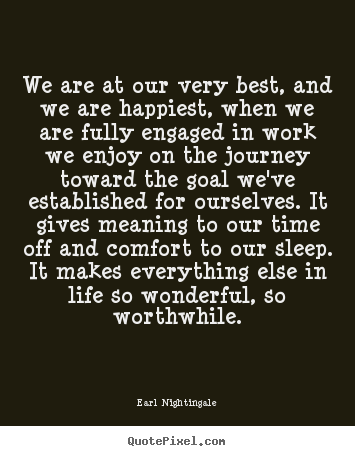 Quote about inspirational - We are at our very best, and we are happiest, when we are fully engaged..