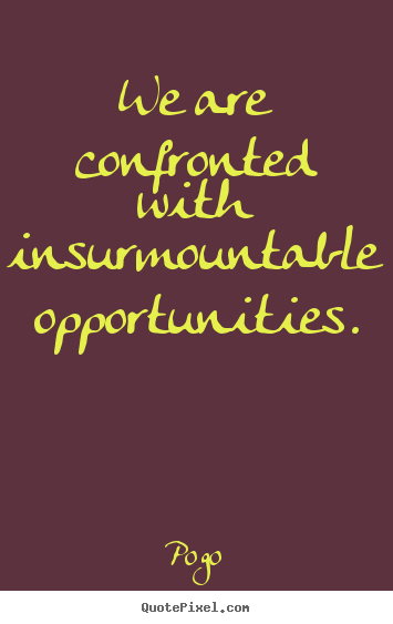 We are confronted with insurmountable opportunities. Pogo great inspirational quotes