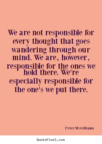 Peter Mcwilliams picture quotes - We are not responsible for every thought that goes wandering through.. - Inspirational quotes