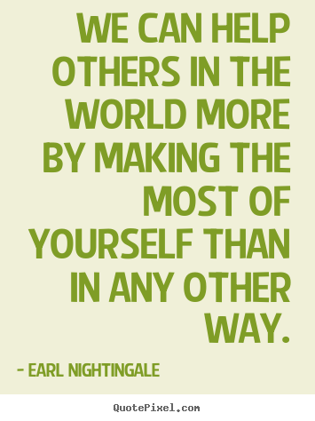 We can help others in the world more by making the most of.. Earl Nightingale  inspirational quotes