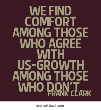 Quote about inspirational - We find comfort among those who agree with us-growth among those..
