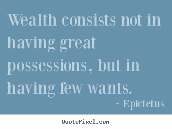 Wealth consists not in having great possessions, but in having.. Epictetus popular inspirational quotes