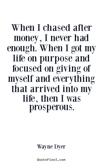 When i chased after money, i never had enough. when i got.. Wayne Dyer top inspirational quote