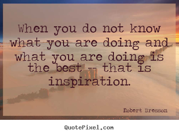 Inspirational quotes - When you do not know what you are doing and what..