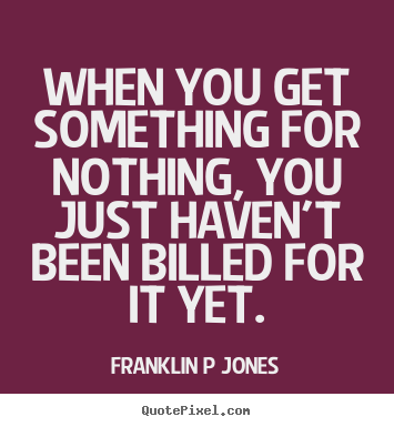 Make picture quotes about inspirational - When you get something for nothing, you just haven't been billed..