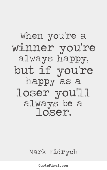 Create custom picture quotes about inspirational - When you're a winner you're always happy, but if you're..