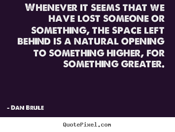 Whenever it seems that we have lost someone or something,.. Dan Brule top inspirational quotes