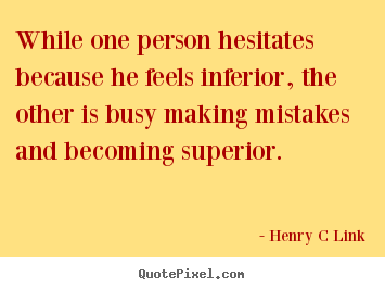 Quotes about inspirational - While one person hesitates because he feels inferior, the other is..
