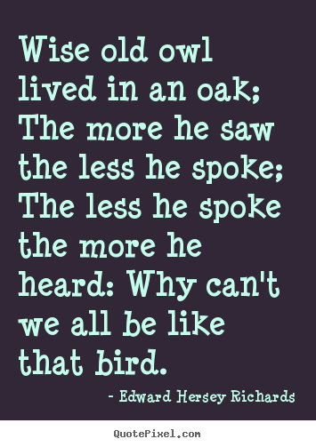 Edward Hersey Richards picture quote - Wise old owl lived in an oak; the more he.. - Inspirational quotes