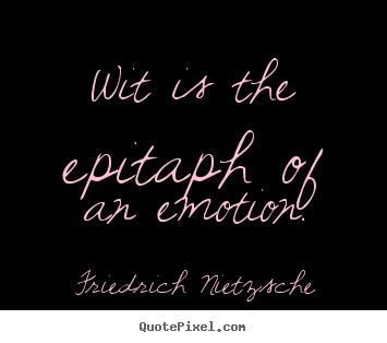 Friedrich Nietzsche picture quotes - Wit is the epitaph of an emotion. - Inspirational sayings