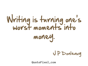 J P Donleavy picture quote - Writing is turning one's worst moments into.. - Inspirational quote