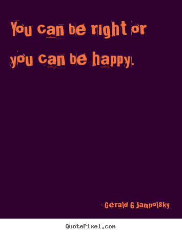 How to design picture quotes about inspirational - You can be right or you can be happy.