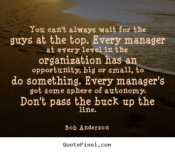 You can't always wait for the guys at the top... Bob Anderson best inspirational quotes