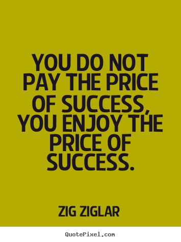 Zig Ziglar picture quotes - You do not pay the price of success, you enjoy the price of success. - Inspirational quote