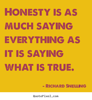 Richard Snelling picture quotes - Honesty is as much saying everything as it is saying.. - Inspirational quote