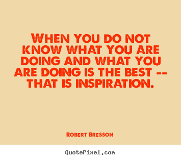 Quotes about inspirational - When you do not know what you are doing..