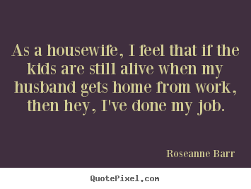 As a housewife, i feel that if the kids are still alive when.. Roseanne Barr good inspirational quotes