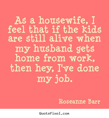 Quote about inspirational - As a housewife, i feel that if the kids are still alive when my husband..