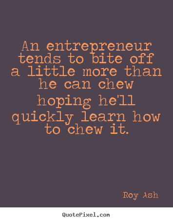 Inspirational quote - An entrepreneur tends to bite off a little more than..