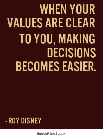 When your values are clear to you, making decisions becomes easier. Roy Disney popular inspirational quotes