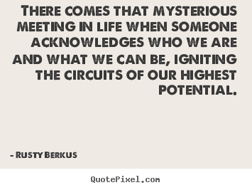 There comes that mysterious meeting in life when someone.. Rusty Berkus popular inspirational quotes