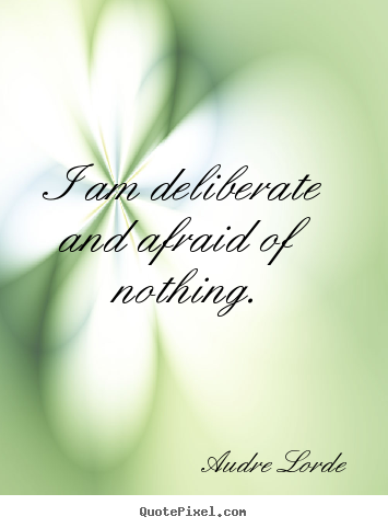 I am deliberate and afraid of nothing. Audre Lorde  inspirational quotes